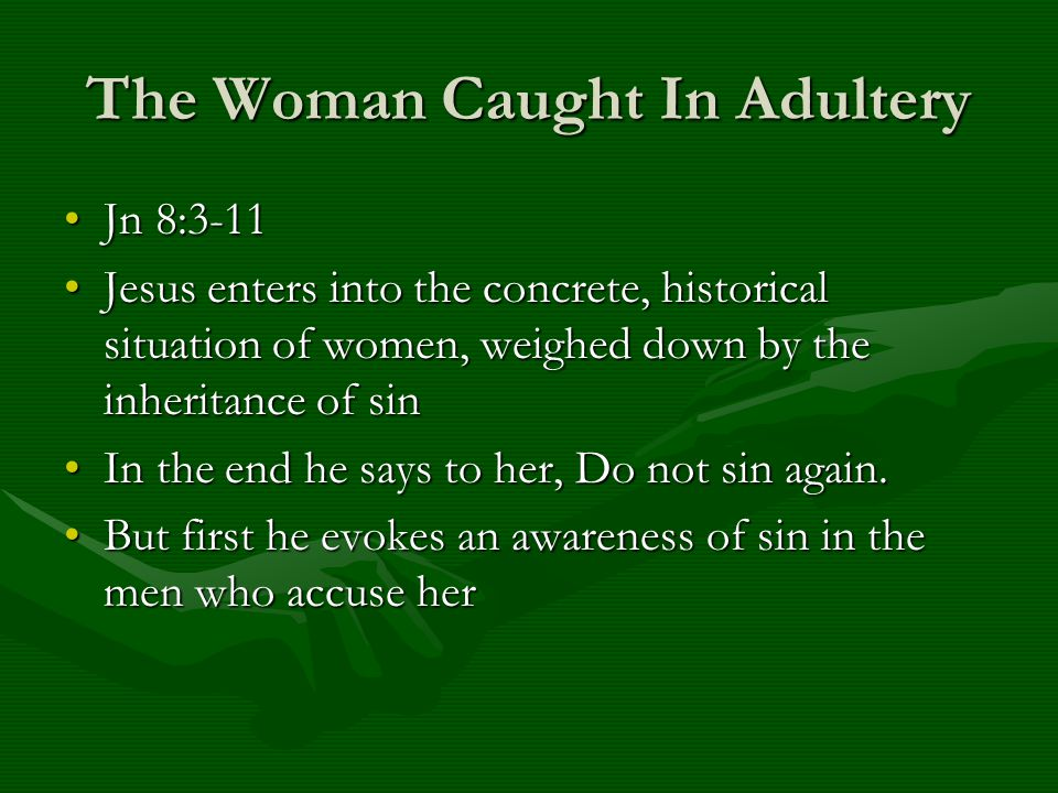 The Woman Caught In Adultery Jn 8:3-11Jn 8:3-11 Jesus enters into the concrete, historical situation of women, weighed down by the inheritance of sinJ