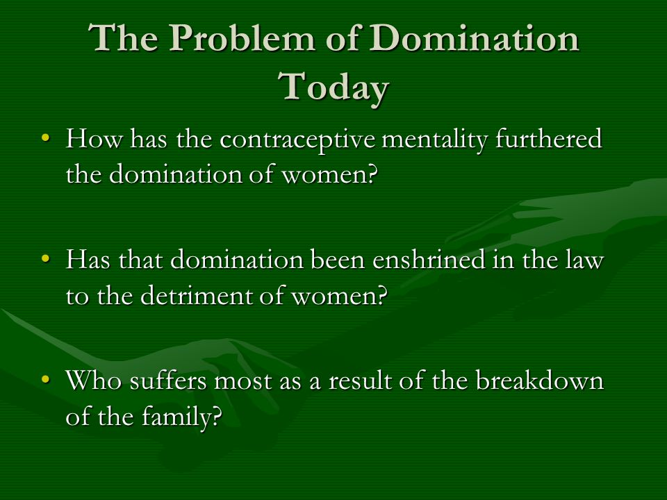 The Problem of Domination Today How has the contraceptive mentality furthered the domination of women?How has the contraceptive mentality furthered th