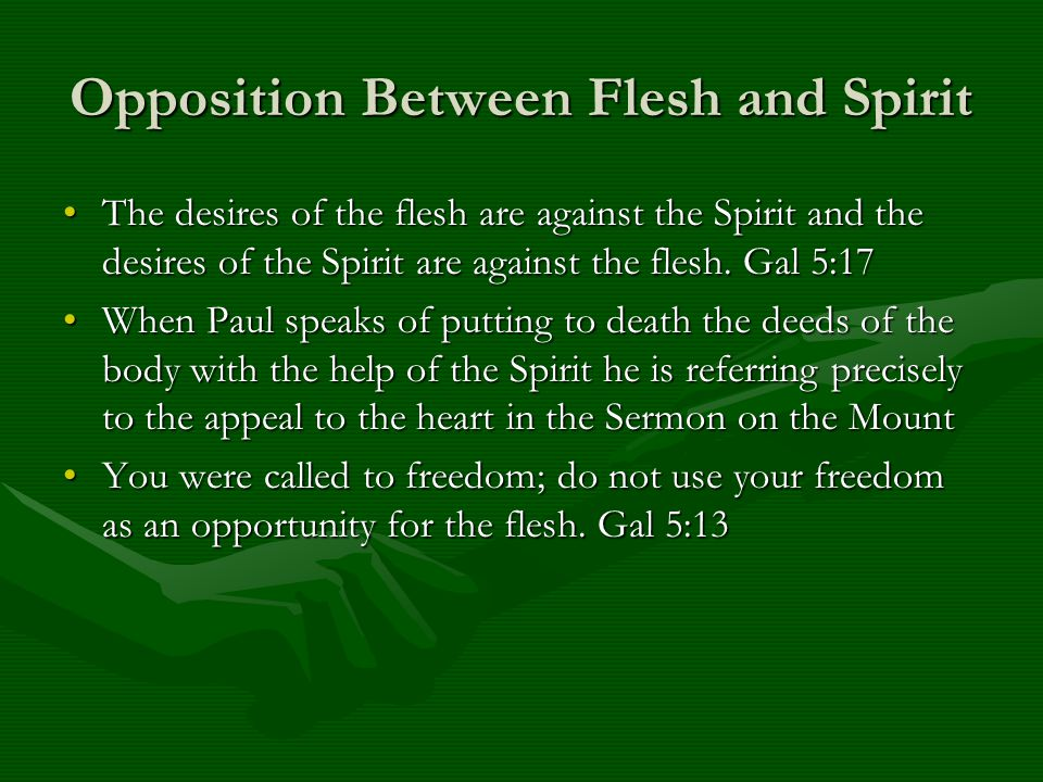 Opposition Between Flesh and Spirit The desires of the flesh are against the Spirit and the desires of the Spirit are against the flesh. Gal 5:17The d