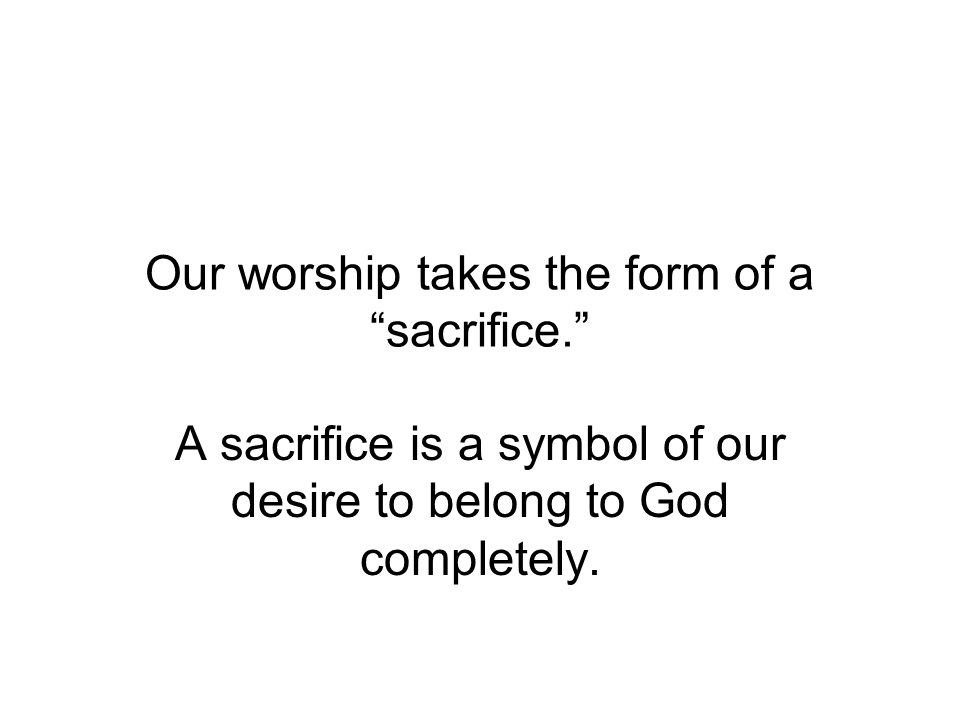 Our worship takes the form of a sacrifice.