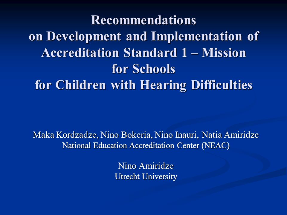Recommendations on Development and Implementation of Accreditation Standard 1 – Mission for Schools for Children with Hearing Difficulties Maka Kordzadze, Nino Bokeria, Nino Inauri, Natia Amiridze National Education Accreditation Center (NEAC) Nino Amiridze Utrecht University