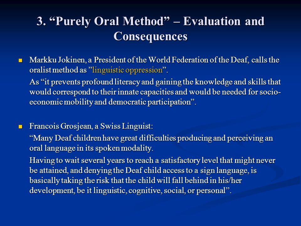 3. Purely Oral Method – Evaluation and Consequences Markku Jokinen, a President of the World Federation of the Deaf, calls the oralist method as lingu