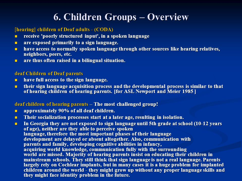 6. Children Groups – Overview [hearing] children of Deaf adults - (CODA) receive 'poorly structured input', in a spoken language receive 'poorly struc
