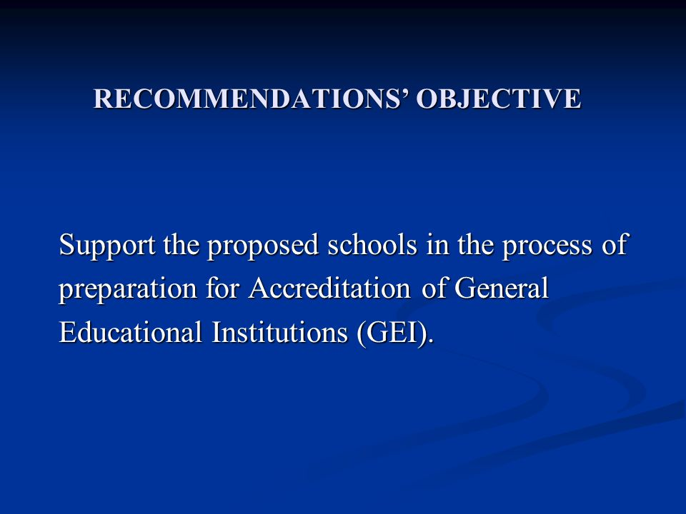 RECOMMENDATIONS OBJECTIVE Support the proposed schools in the process of preparation for Accreditation of General Educational Institutions (GEI).
