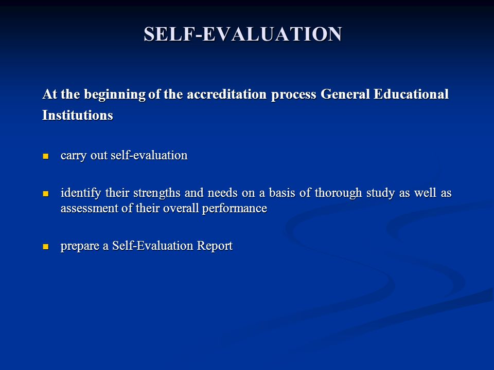 SELF-EVALUATION At the beginning of the accreditation process General Educational Institutions carry out self-evaluation carry out self-evaluation identify their strengths and needs on a basis of thorough study as well as assessment of their overall performance identify their strengths and needs on a basis of thorough study as well as assessment of their overall performance prepare a Self-Evaluation Report prepare a Self-Evaluation Report