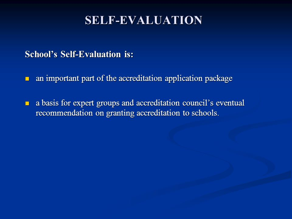 SELF-EVALUATION Schools Self-Evaluation is: an important part of the accreditation application package an important part of the accreditation application package a basis for expert groups and accreditation councils eventual recommendation on granting accreditation to schools.