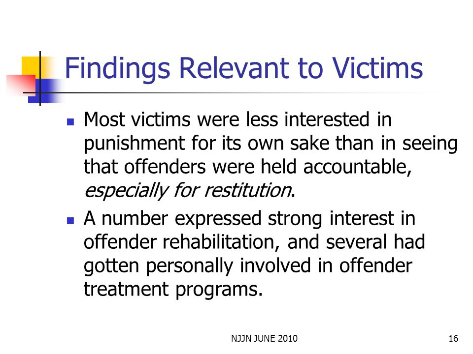 NJJN JUNE 201016 Findings Relevant to Victims Most victims were less interested in punishment for its own sake than in seeing that offenders were held accountable, especially for restitution.