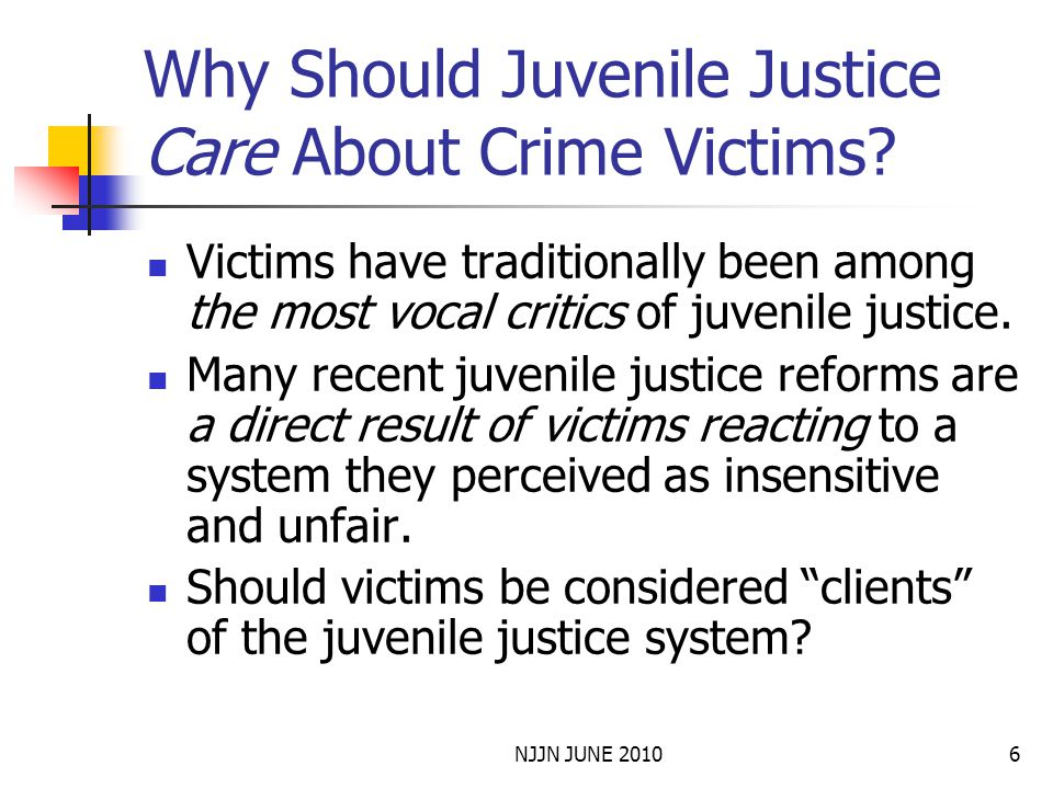 NJJN JUNE 20106 Why Should Juvenile Justice Care About Crime Victims? Victims have traditionally been among the most vocal critics of juvenile justice