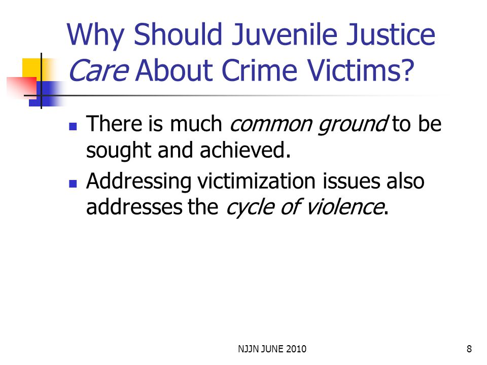 NJJN JUNE 20108 Why Should Juvenile Justice Care About Crime Victims? There is much common ground to be sought and achieved. Addressing victimization