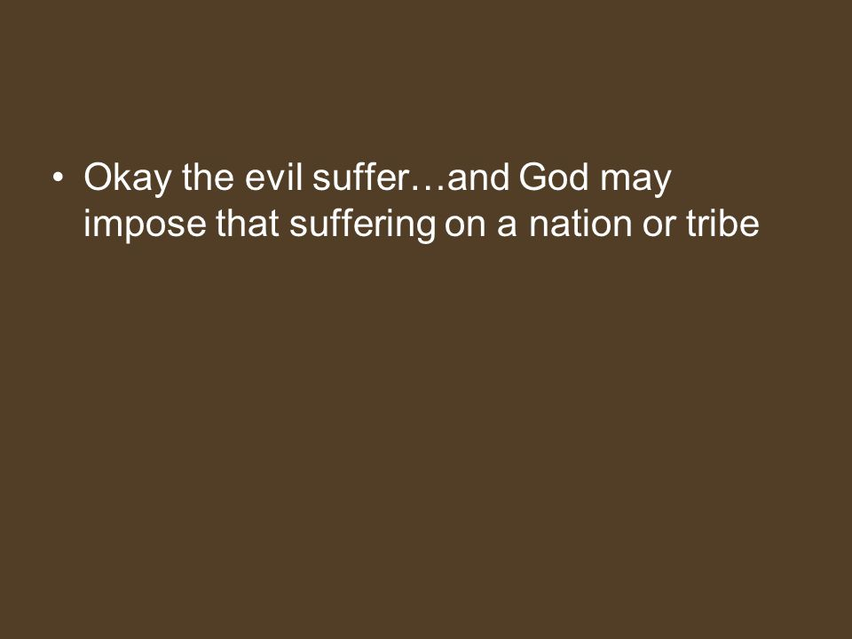 Okay the evil suffer…and God may impose that suffering on a nation or tribe
