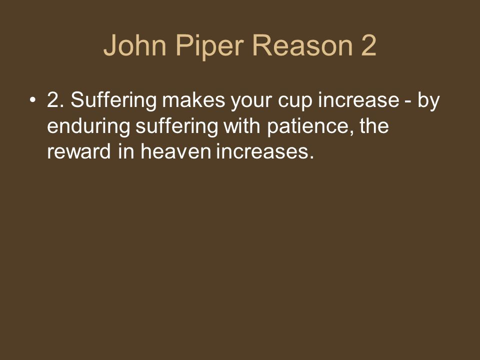 John Piper Reason 2 2. Suffering makes your cup increase - by enduring suffering with patience, the reward in heaven increases.