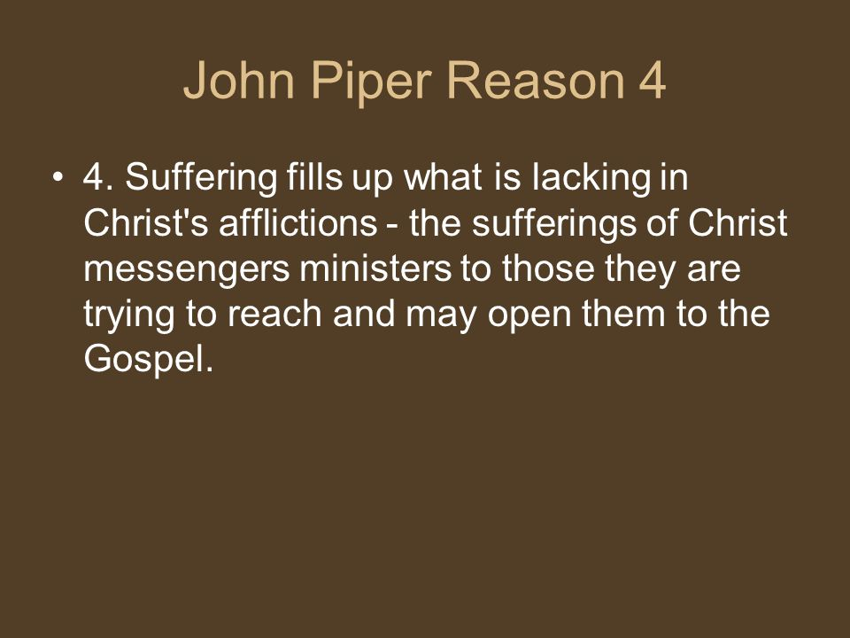 John Piper Reason 4 4. Suffering fills up what is lacking in Christ's afflictions - the sufferings of Christ messengers ministers to those they are tr