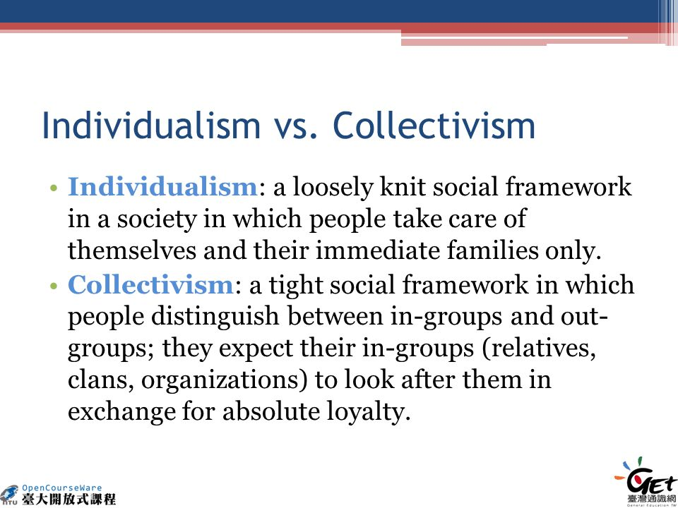 Individualism vs. Collectivism Individualism: a loosely knit social framework in a society in which people take care of themselves and their immediate