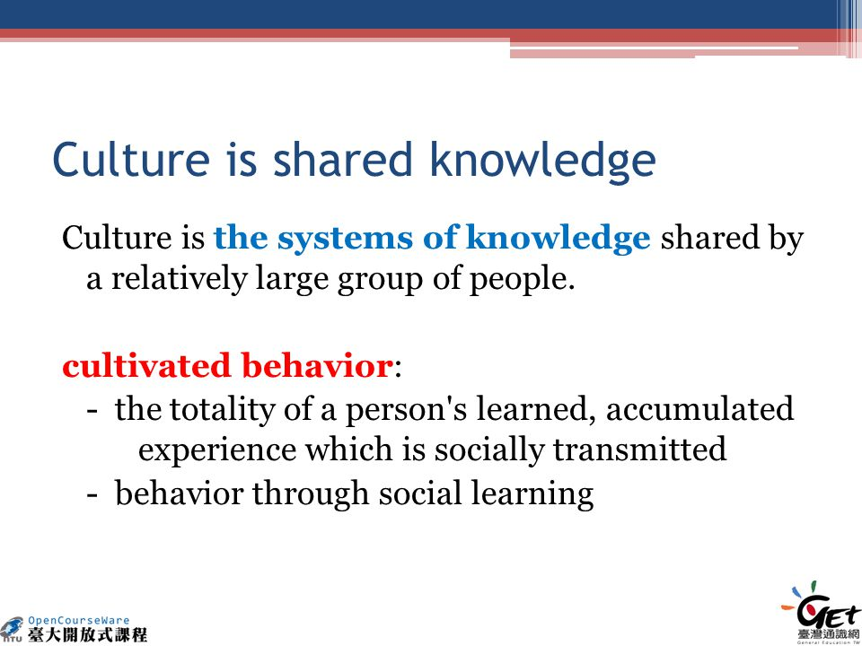 Culture is shared knowledge Culture is the systems of knowledge shared by a relatively large group of people.