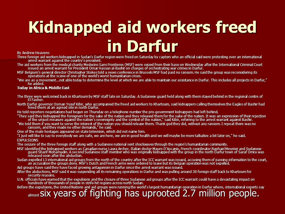 Kidnapped aid workers freed in Darfur By Andrew Heavens Three foreign aid workers kidnapped in Sudan s Darfur region were freed on Saturday by captors who an official said were protesting over an international arrest warrant against the country s president.