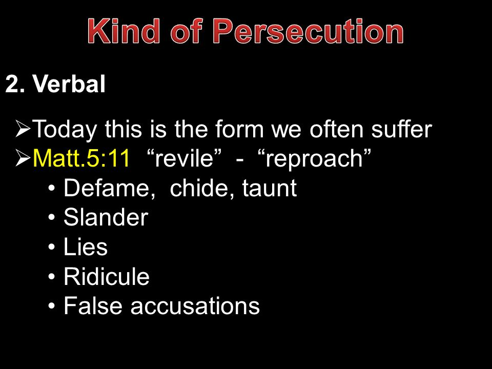 2. Verbal Today this is the form we often suffer Matt.5:11 revile - reproach Defame, chide, taunt Slander Lies Ridicule False accusations