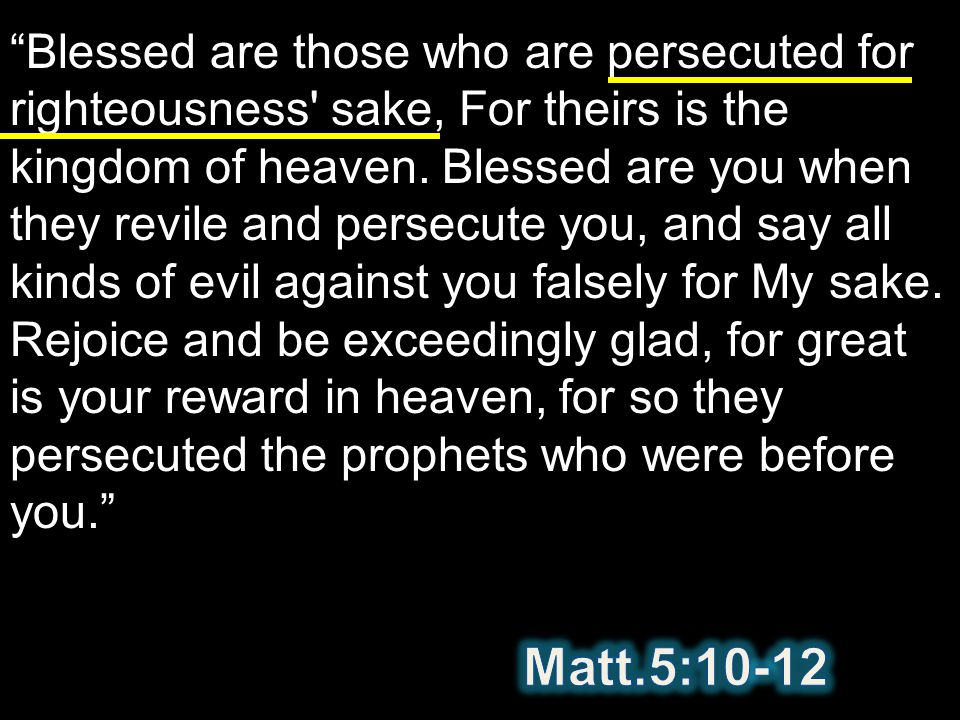 Blessed are those who are persecuted for righteousness' sake, For theirs is the kingdom of heaven. Blessed are you when they revile and persecute you,
