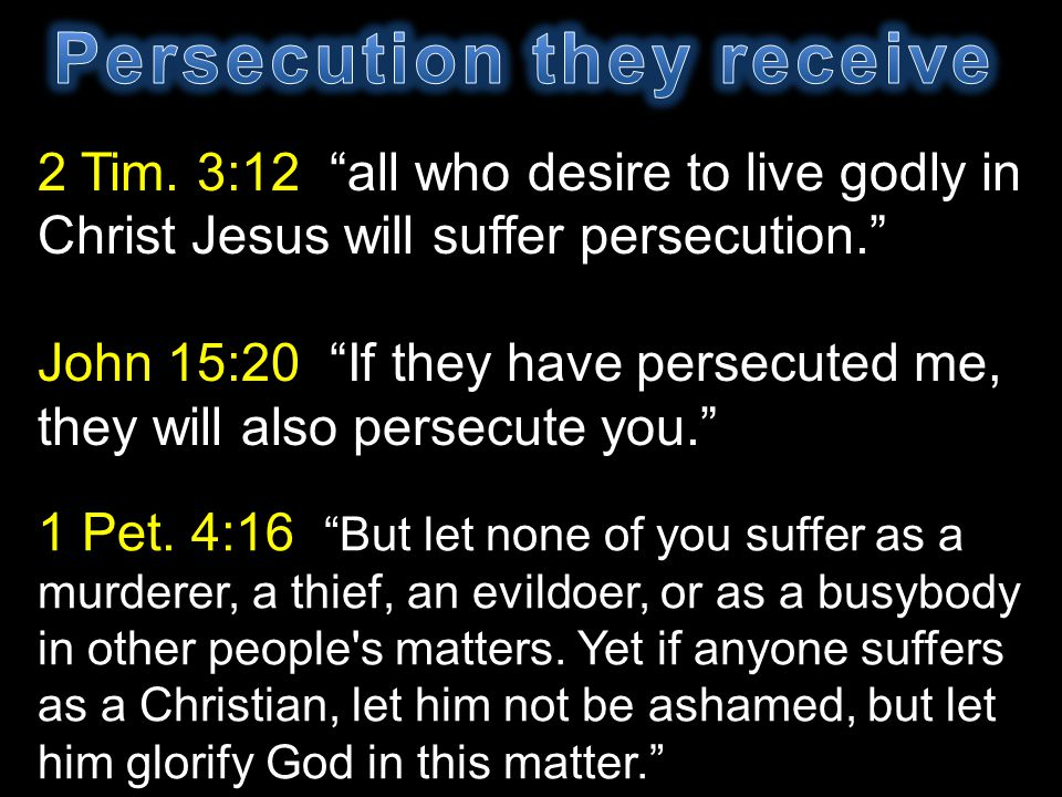 2 Tim. 3:12 all who desire to live godly in Christ Jesus will suffer persecution. John 15:20 If they have persecuted me, they will also persecute you.