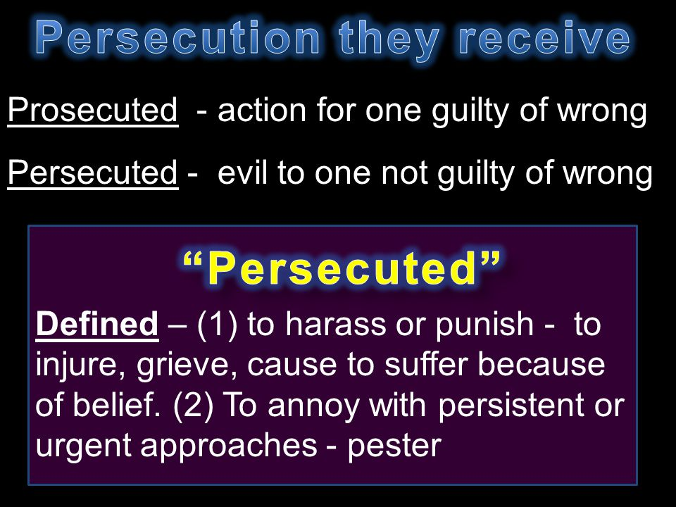 Prosecuted - action for one guilty of wrong Persecuted - evil to one not guilty of wrong Defined – (1) to harass or punish - to injure, grieve, cause