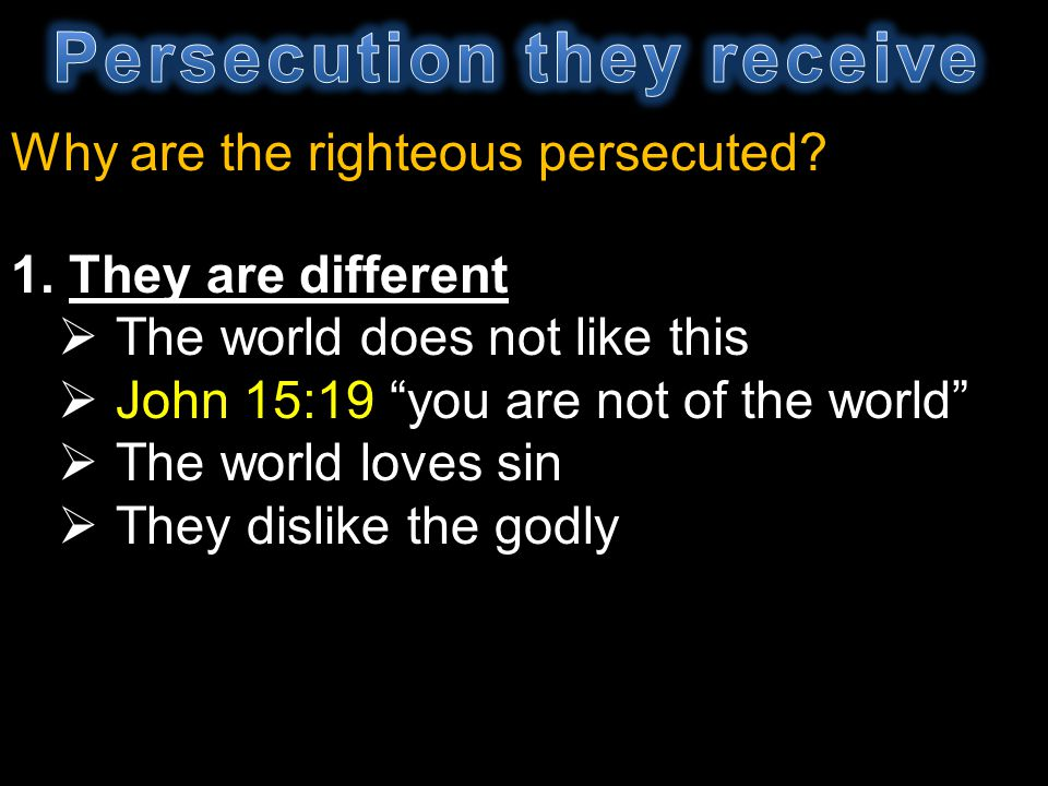 Why are the righteous persecuted? 1. They are different The world does not like this John 15:19 you are not of the world The world loves sin They disl
