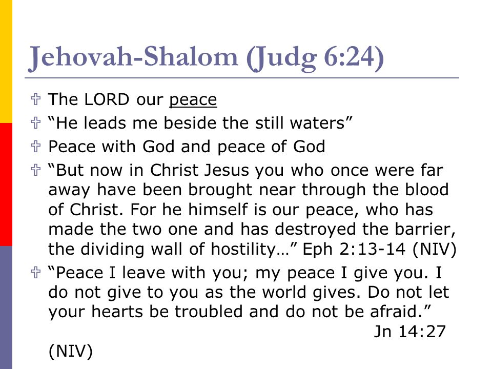Jehovah-Shalom (Judg 6:24) The LORD our peace He leads me beside the still waters Peace with God and peace of God But now in Christ Jesus you who once