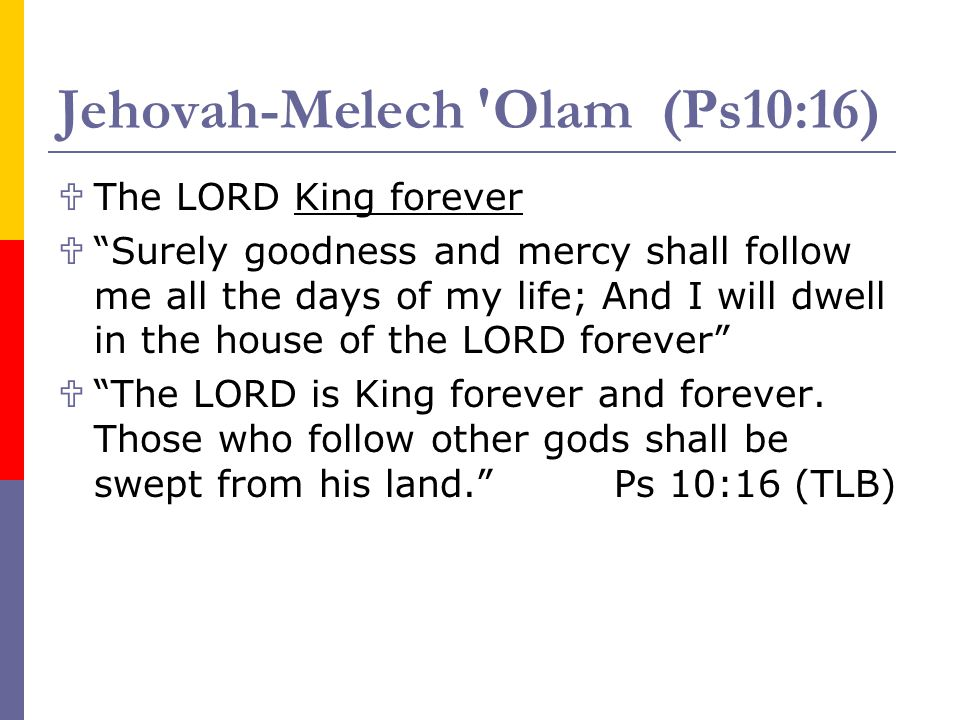 Jehovah-Melech 'Olam (Ps10:16) The LORD King forever Surely goodness and mercy shall follow me all the days of my life; And I will dwell in the house