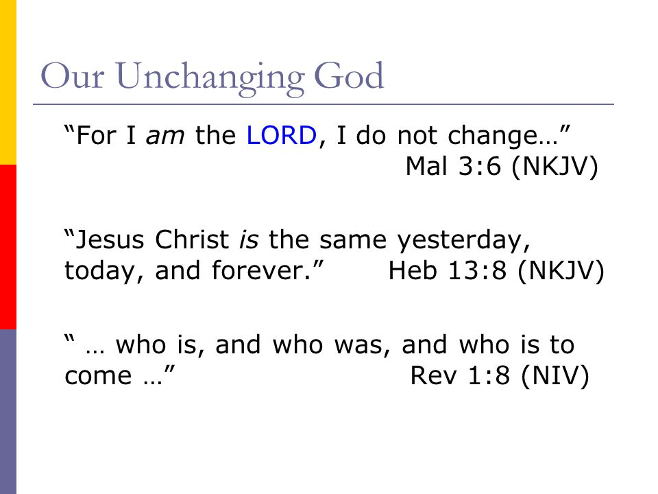 Our Unchanging God For I am the LORD, I do not change… Mal 3:6 (NKJV) Jesus Christ is the same yesterday, today, and forever. Heb 13:8 (NKJV) … who is