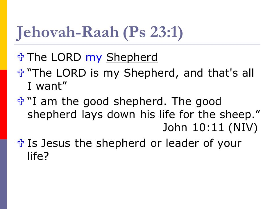 Jehovah-Raah (Ps 23:1) The LORD my Shepherd The LORD is my Shepherd, and that's all I want I am the good shepherd. The good shepherd lays down his lif