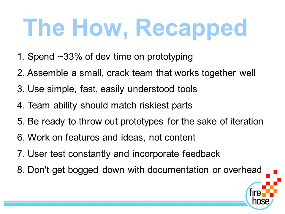 The How, Recapped 1. Spend ~33% of dev time on prototyping 2.