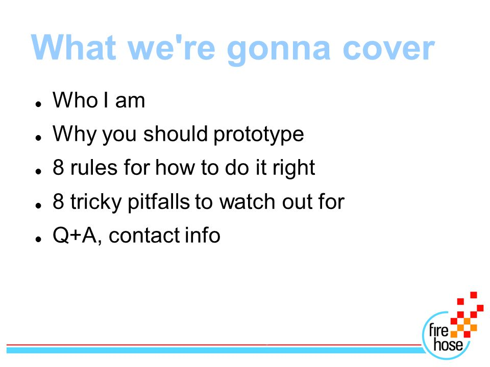 What we re gonna cover Who I am Why you should prototype 8 rules for how to do it right 8 tricky pitfalls to watch out for Q+A, contact info