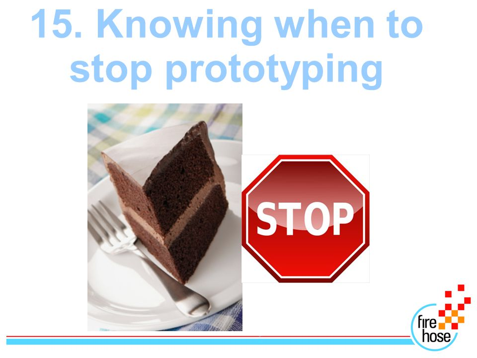 15. Knowing when to stop prototyping