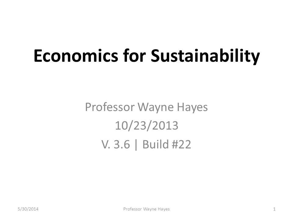 Economics for Sustainability Professor Wayne Hayes 10/23/2013 V. 3.6 | Build #22 5/30/2014Professor Wayne Hayes1
