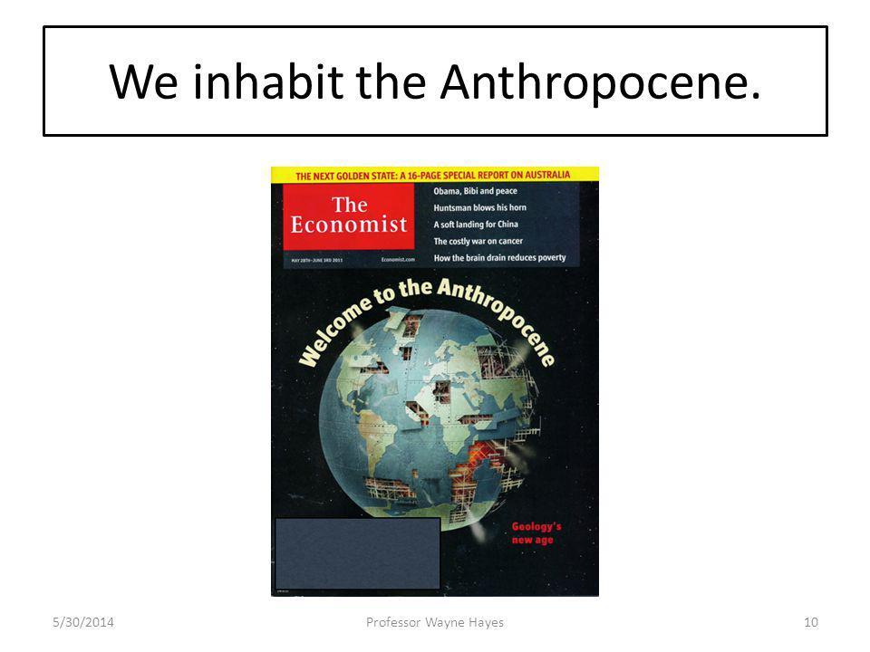 We inhabit the Anthropocene. 5/30/2014Professor Wayne Hayes10