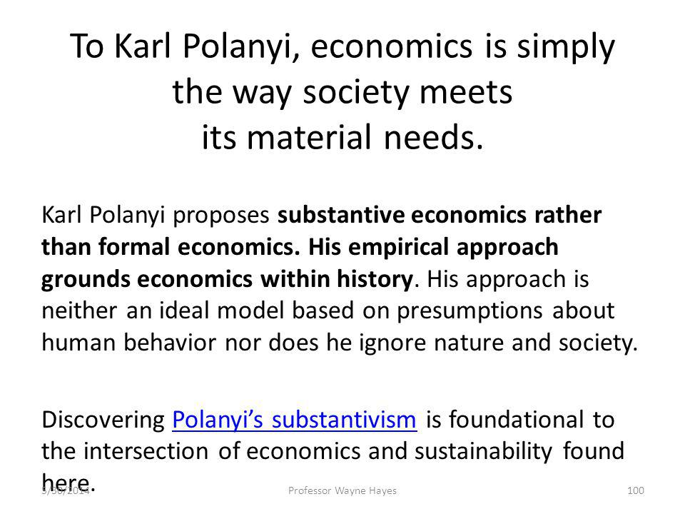 To Karl Polanyi, economics is simply the way society meets its material needs. Karl Polanyi proposes substantive economics rather than formal economic