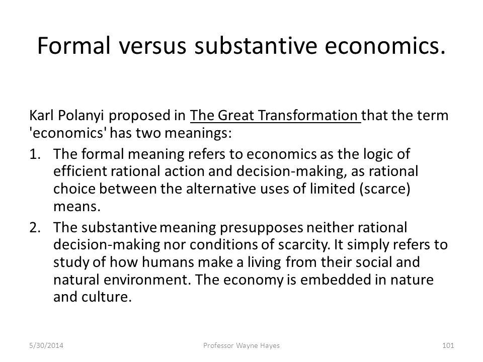 Formal versus substantive economics. Karl Polanyi proposed in The Great Transformation that the term 'economics' has two meanings: 1.The formal meanin