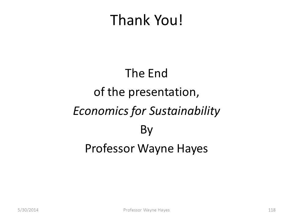 Thank You! The End of the presentation, Economics for Sustainability By Professor Wayne Hayes 5/30/2014Professor Wayne Hayes118
