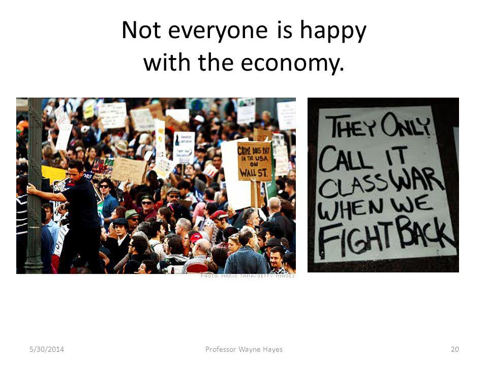 Not everyone is happy with the economy. 5/30/2014Professor Wayne Hayes20
