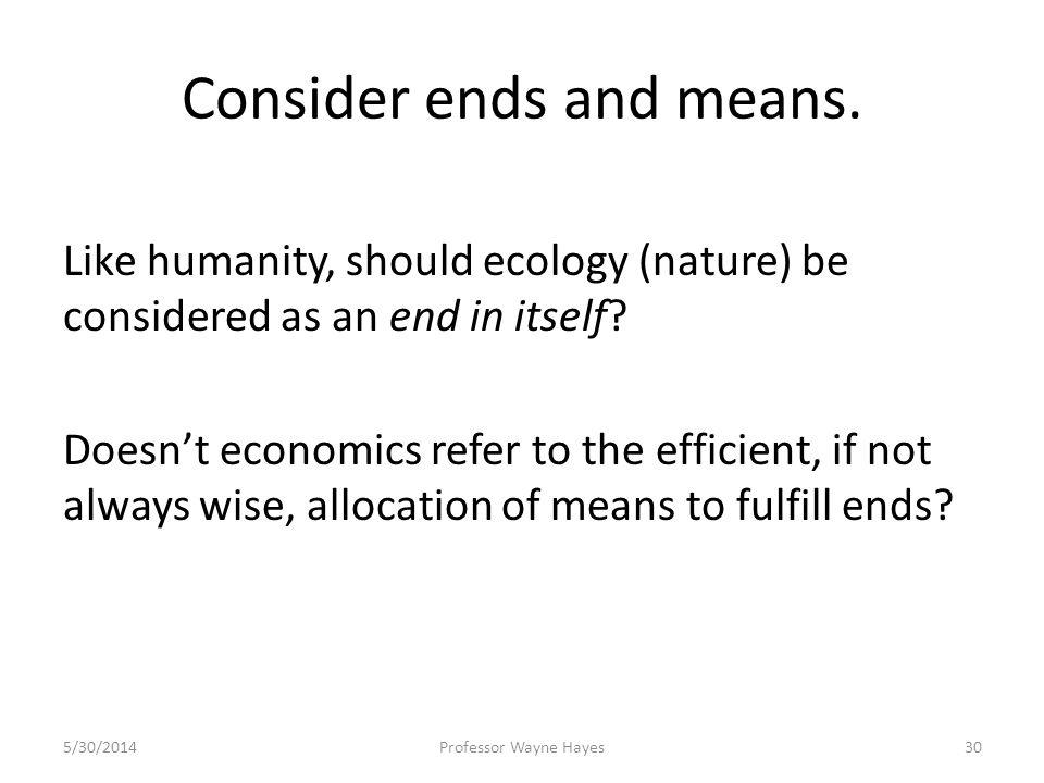 Consider ends and means. Like humanity, should ecology (nature) be considered as an end in itself? Doesnt economics refer to the efficient, if not alw