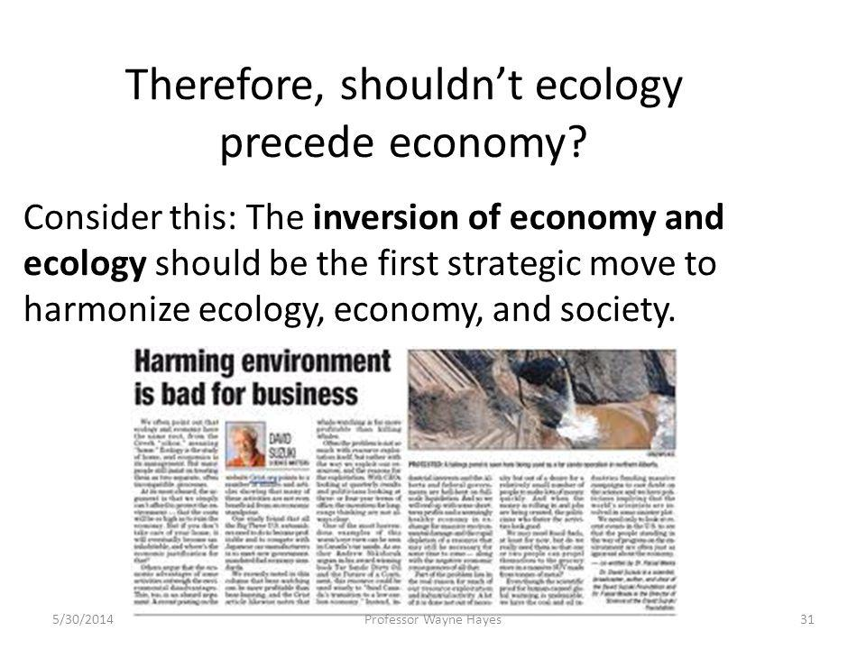 Therefore, shouldnt ecology precede economy? Consider this: The inversion of economy and ecology should be the first strategic move to harmonize ecolo