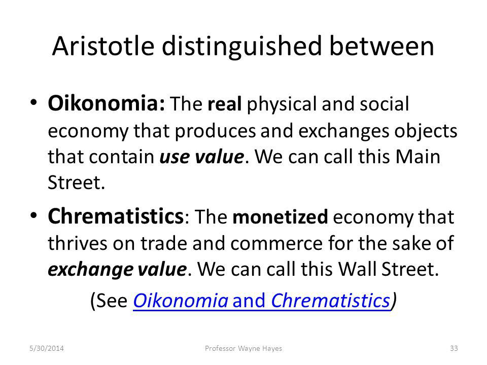 Aristotle distinguished between Oikonomia: The real physical and social economy that produces and exchanges objects that contain use value. We can cal