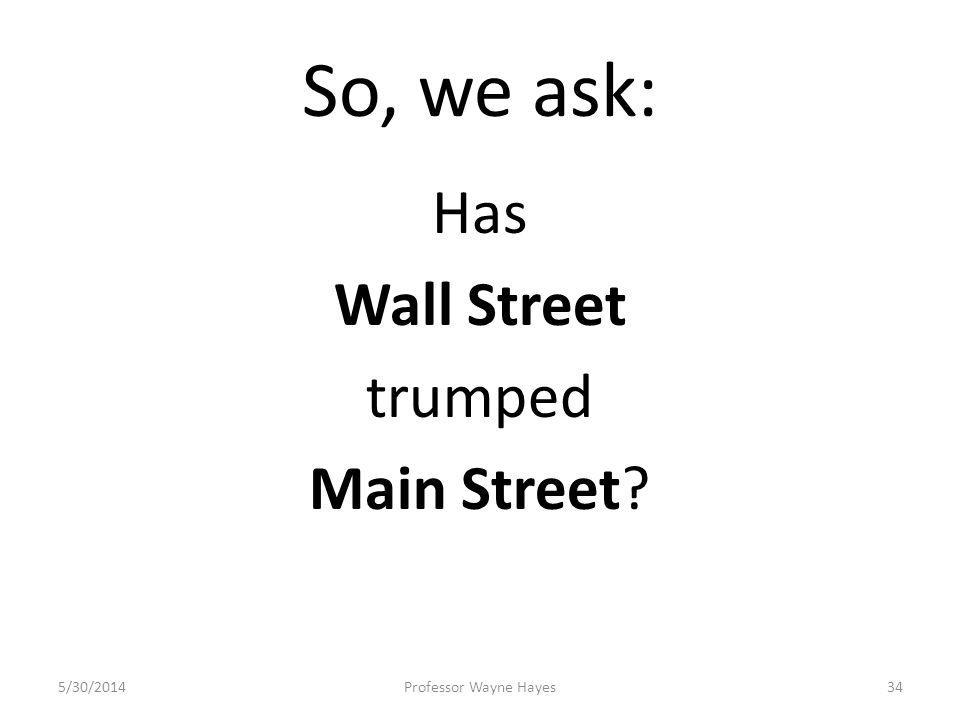 So, we ask: Has Wall Street trumped Main Street? 5/30/2014Professor Wayne Hayes34