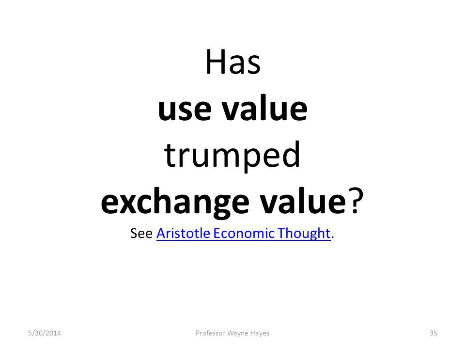 5/30/2014Professor Wayne Hayes35 Has use value trumped exchange value? See Aristotle Economic Thought.Aristotle Economic Thought