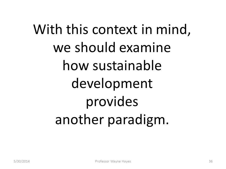5/30/2014Professor Wayne Hayes36 With this context in mind, we should examine how sustainable development provides another paradigm.