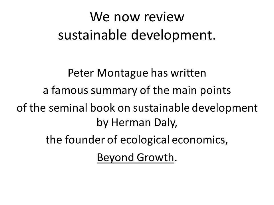 We now review sustainable development. Peter Montague has written a famous summary of the main points of the seminal book on sustainable development b