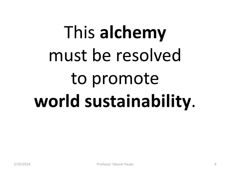5/30/2014Professor Wayne Hayes4 This alchemy must be resolved to promote world sustainability.