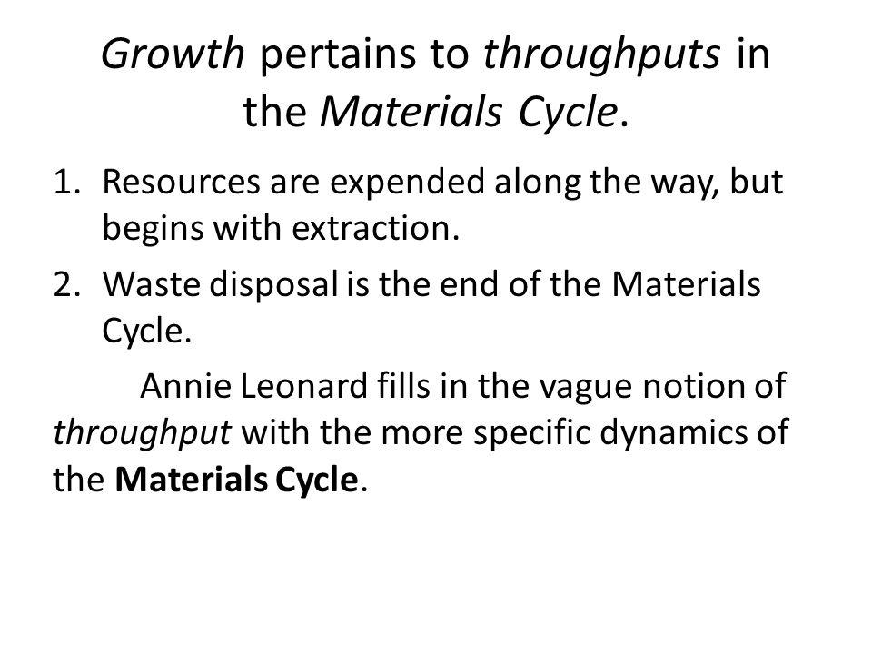 Growth pertains to throughputs in the Materials Cycle. 1.Resources are expended along the way, but begins with extraction. 2.Waste disposal is the end