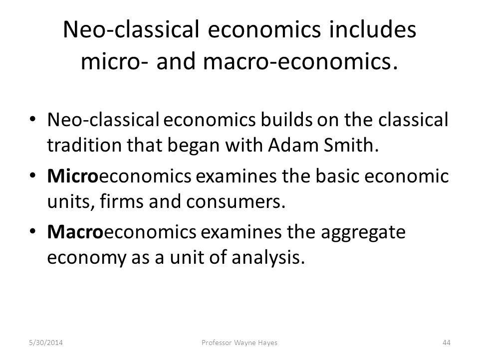 Neo-classical economics includes micro- and macro-economics. Neo-classical economics builds on the classical tradition that began with Adam Smith. Mic