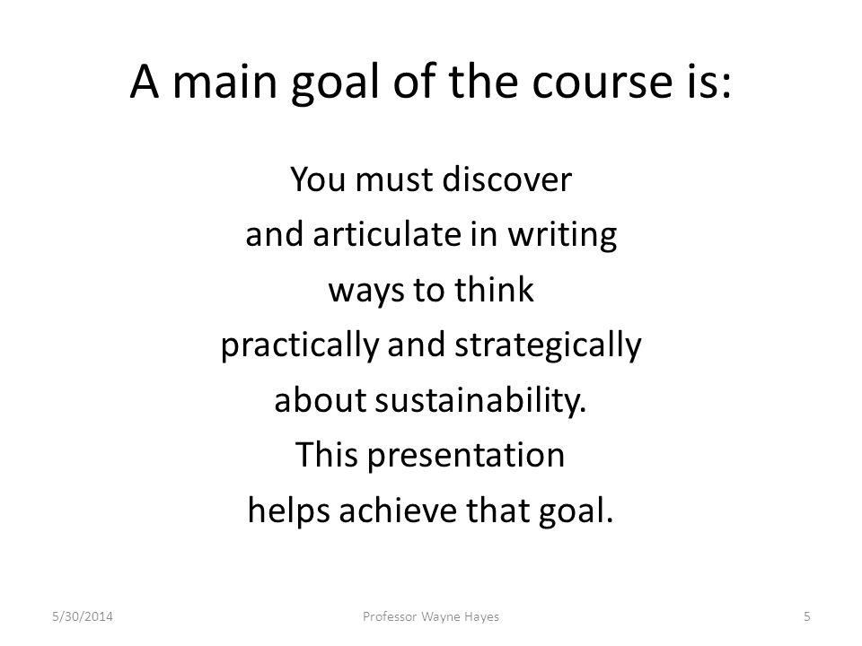 A main goal of the course is: You must discover and articulate in writing ways to think practically and strategically about sustainability. This prese