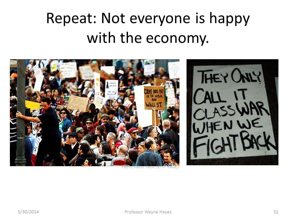 Repeat: Not everyone is happy with the economy. 5/30/2014Professor Wayne Hayes52