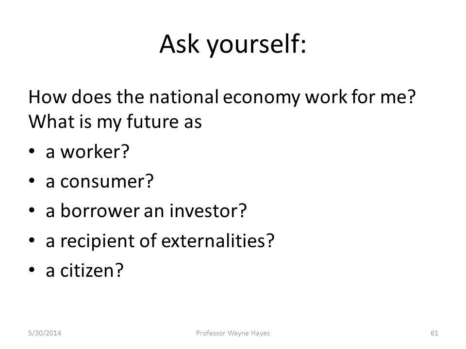 Ask yourself: How does the national economy work for me? What is my future as a worker? a consumer? a borrower an investor? a recipient of externaliti